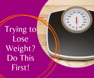 Trying to Lose Weight? Do This First